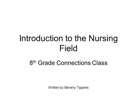 Introduction to the Nursing Field 8 th Grade Connections Class Written by Beverly Tippens.