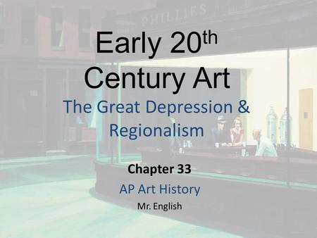 Early 20 th Century Art The Great Depression & Regionalism Chapter 33 AP Art History Mr. English.