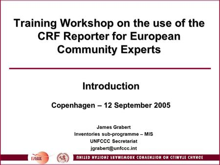 Training Workshop on the use of the CRF Reporter for European Community Experts Introduction Copenhagen – 12 September 2005 James Grabert Inventories sub-programme.