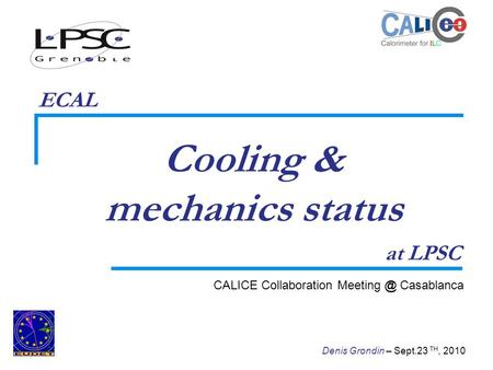 1 Denis Grondin – Sept.23 TH, 2010 Cooling & mechanics status CALICE Collaboration Casablanca at LPSC ECAL.
