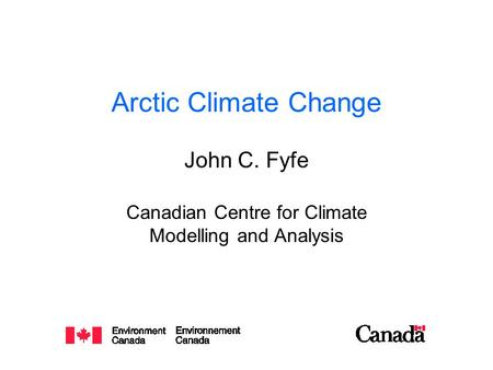 Arctic Climate Change John C. Fyfe Canadian Centre for Climate Modelling and Analysis.