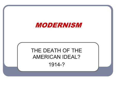 MODERNISM THE DEATH OF THE AMERICAN IDEAL? 1914-?.