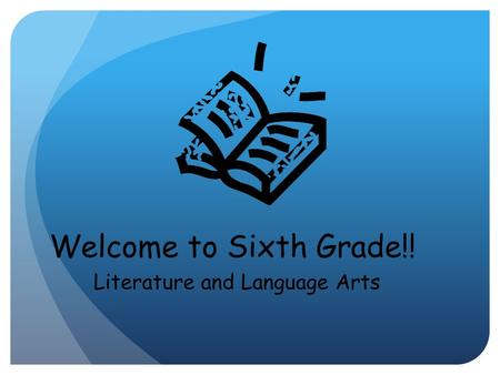 Welcome to Sixth Grade!! Literature and Language Arts.