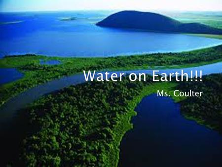 Water on Earth!!! Ms. Coulter.