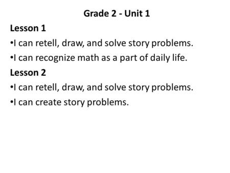 Grade 2 - Unit 1 Lesson 1 I can retell, draw, and solve story problems. I can recognize math as a part of daily life. Lesson 2 I can create story problems.