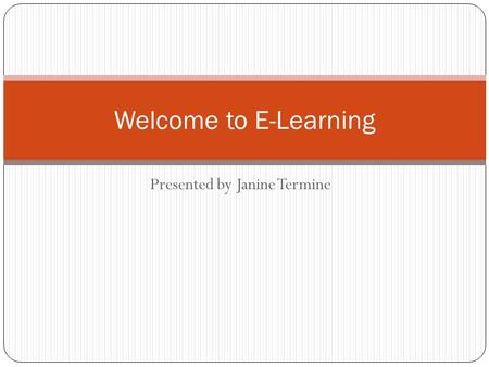 Presented by Janine Termine Welcome to E-Learning.