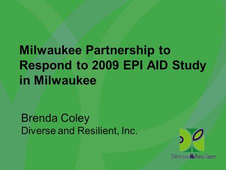 Milwaukee Partnership to Respond to 2009 EPI AID Study in Milwaukee Brenda Coley Diverse and Resilient, Inc.