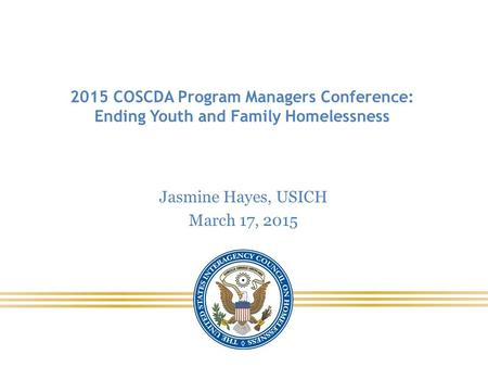 2015 COSCDA Program Managers Conference: Ending Youth and Family Homelessness Jasmine Hayes, USICH March 17, 2015.