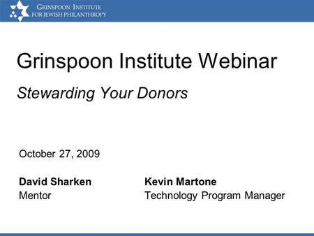 Grinspoon Institute Webinar Stewarding Your Donors October 27, 2009 David SharkenKevin Martone Mentor Technology Program Manager.