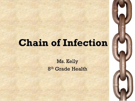 "Chain of Infection Ms. Kelly 8 th Grade Health. Journal: Based on what you read in the ""Chain of Infection"" article, in your own words, describe why and."