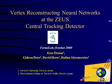 Vertex Reconstructing Neural Networks at the ZEUS Central Tracking Detector FermiLab, October 2000 Erez Etzion 1, Gideon Dror 2, David Horn 1, Halina Abramowicz.