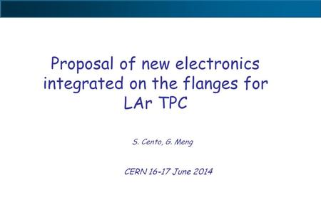 Proposal of new electronics integrated on the flanges for LAr TPC S. Cento, G. Meng CERN 16-17 June 2014.