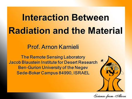 1 Interaction Between Radiation and the Material Prof. Arnon Karnieli The Remote Sensing Laboratory Jacob Blaustein Institute for Desert Research Ben-Gurion.