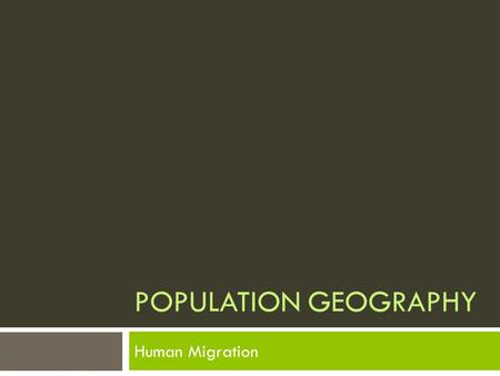 POPULATION GEOGRAPHY Human Migration. HUMAN BEINGS MOVE.