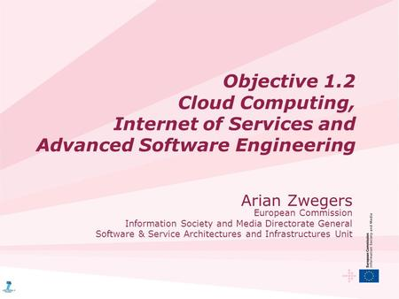 <strong>Objective</strong> 1.2 Cloud Computing, Internet of Services and Advanced Software Engineering Arian Zwegers European Commission Information Society and Media Directorate.