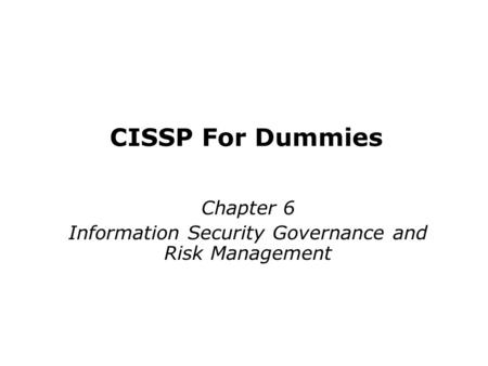 CISSP <strong>For</strong> <strong>Dummies</strong> Chapter 6 Information Security Governance and Risk Management Last updated 11-26-12.