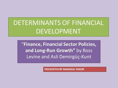 "DETERMINANTS OF FINANCIAL DEVELOPMENT ""Finance, Financial Sector Policies, and Long-Run Growth"" by Ross Levine and Asli Demirgüç-Kunt PRESENTED BY MARISHA."