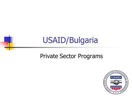 USAID/Bulgaria Private Sector Programs. Strategic Objective Economic Growth and Increased Prosperity Improved Business Climate Jobs Created through Strengthened.
