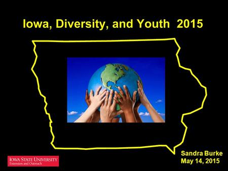 Sandra Burke May 14, 2015. Iowa & U.S. trends How population changes Youth trends Race and ethnicity trends Language trends.