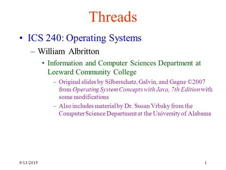 9/13/20151 Threads ICS 240: Operating Systems –William Albritton Information and Computer Sciences Department at Leeward Community College –Original slides.