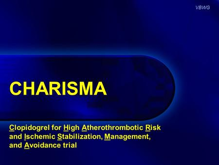 VBWG CHARISMA Clopidogrel for High Atherothrombotic Risk and Ischemic Stabilization, Management, and Avoidance trial.