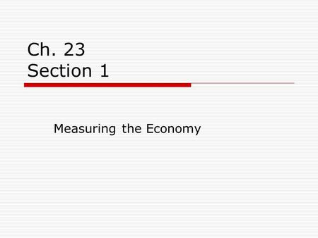 Ch. 23 Section 1 Measuring the Economy. Measuring Growth  When the economy grows, businesses are producing more goods and services and more workers are.