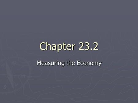Chapter 23.2 Measuring the Economy. Measuring Growth ► When the economy grows, businesses are producing more goods and services, and they hire more workers.