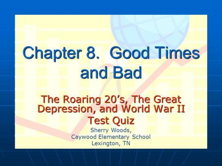 Chapter 8. Good Times and Bad The Roaring 20's, The Great Depression, and World War II Test Quiz Sherry Woods, Caywood Elementary School Lexington, TN.