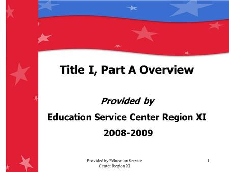 Provided by Education Service Center Region XI 1 Title I, Part A Overview Provided by Education Service Center Region XI 2008-2009.