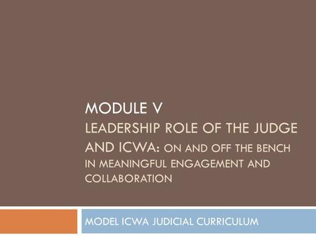 MODULE V LEADERSHIP ROLE OF THE JUDGE AND ICWA: ON AND OFF THE BENCH IN MEANINGFUL ENGAGEMENT AND COLLABORATION MODEL ICWA JUDICIAL CURRICULUM.