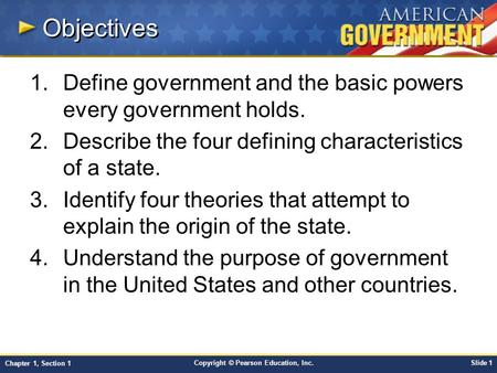 Objectives Define government and the basic powers every government holds. Describe the four defining characteristics of a state. Identify four theories.