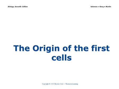 Copyright © 2005 Brooks/Cole — Thomson Learning Biology, Seventh Edition Solomon Berg Martin The Origin of the first cells.