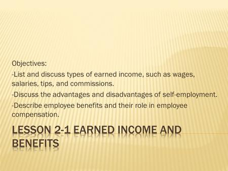 Objectives: -List and discuss types of earned income, such as wages, salaries, tips, and commissions. -Discuss the advantages and disadvantages of self-employment.