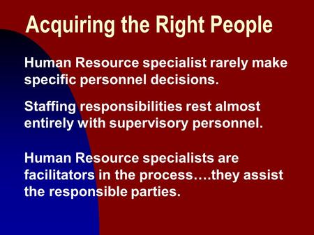 1 Acquiring the Right People Human Resource specialist rarely make specific personnel decisions. Staffing responsibilities rest almost entirely with supervisory.