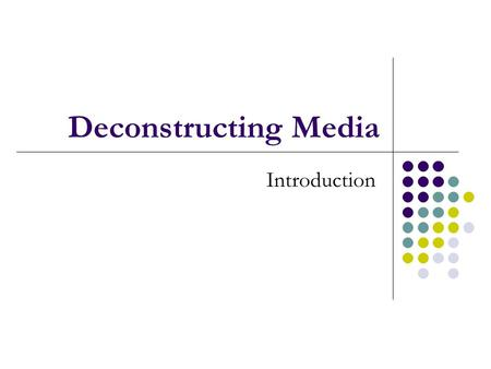 Deconstructing Media Introduction. Anatomy of Media Media Analysis: Five Core Concepts.