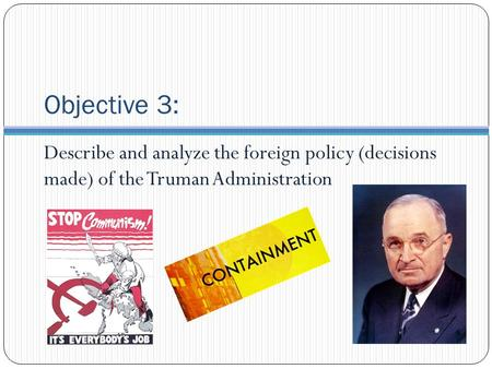Objective 3: Describe and analyze the foreign policy (decisions made) of the Truman Administration.