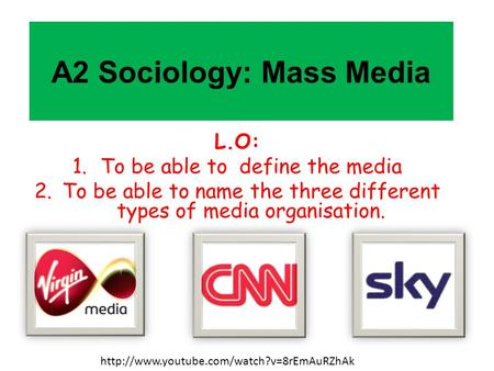 A2 Sociology: Mass Media L.O: 1.To be able to define the media 2.To be able to name the three different types of media organisation.