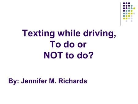 Texting while driving, To do or NOT to do? By: Jennifer M. Richards.