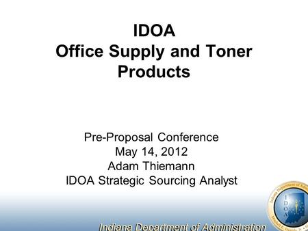IDOA Office Supply and Toner Products Pre-Proposal Conference May 14, 2012 Adam Thiemann IDOA Strategic Sourcing Analyst.