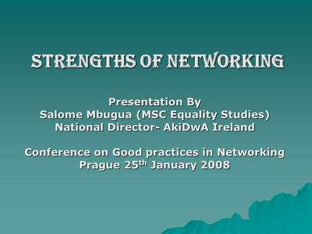 Strengths of Networking Strengths of Networking Presentation By Salome Mbugua (MSC Equality Studies) National Director- AkiDwA Ireland Conference on Good.