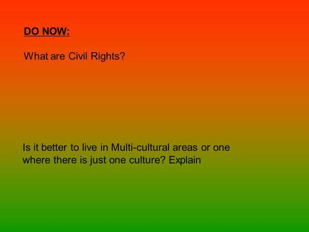 DO NOW: What are Civil Rights? Is it better to live in Multi-cultural areas or one where there is just one culture? Explain.