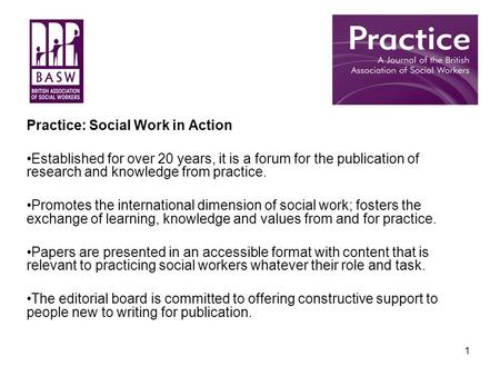 1 Practice: Social Work in Action Established for over 20 years, it is a forum for the publication of research and knowledge from practice. Promotes the.