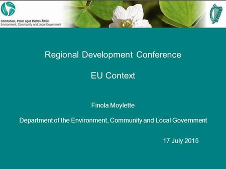 Regional Development Conference EU Context Finola Moylette Department of the Environment, Community and Local Government 17 July 2015.