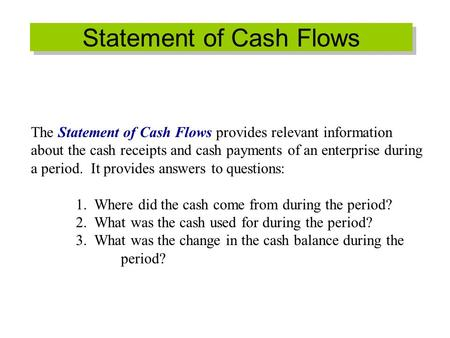 Statement of Cash Flows The Statement of Cash Flows provides relevant information about the cash receipts and cash payments of an enterprise during a period.