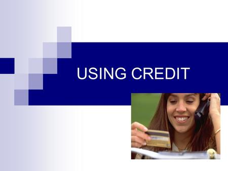 USING CREDIT. Managing Money & Credit: A Lifelong Skill.
