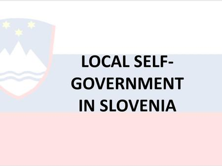 "LOCAL SELF- GOVERNMENT IN SLOVENIA. Legal context Slovenia is a territorially unified and indivisible State"" (art. 4 of the Constitution). It has a bicameral."