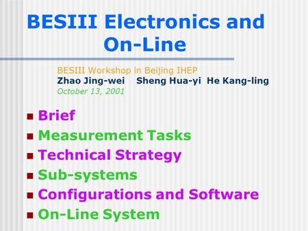 BESIII Electronics and On-Line BESIII Workshop in Beijing IHEP Zhao Jing-wei Sheng Hua-yi He Kang-ling October 13, 2001 Brief Measurement Tasks Technical.