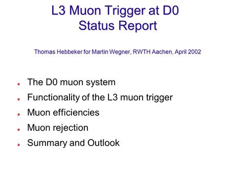 L3 Muon Trigger at D0 Status Report Thomas Hebbeker for Martin Wegner, RWTH Aachen, April 2002 The D0 muon system Functionality of the L3 muon trigger.