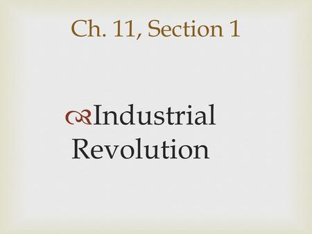 Ch. 11, Section 1  Industrial Revolution. Industrial Revolution:  Factory machines began replacing hand tools; large scale manufacturing  replaced.