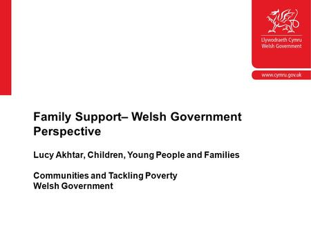 Lucy Akhtar, Children, Young People and Families Communities and Tackling Poverty Welsh Government Family Support– Welsh Government Perspective.